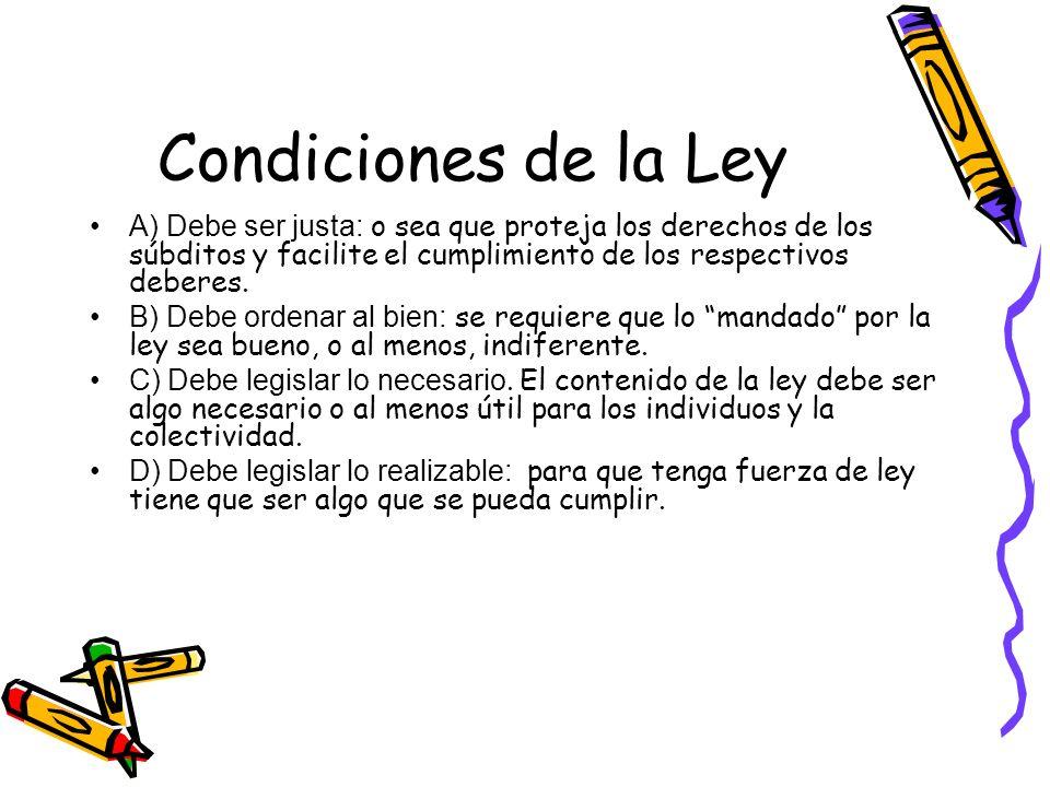 Condiciones de la Ley A) Debe ser justa: o sea que proteja los derechos de los súbditos y facilite el cumplimiento de los respectivos deberes. B) Debe