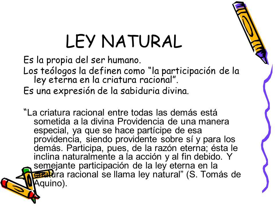 LEY NATURAL Es la propia del ser humano. Los teólogos la definen como la participación de la ley eterna en la criatura racional. Es una expresión de l