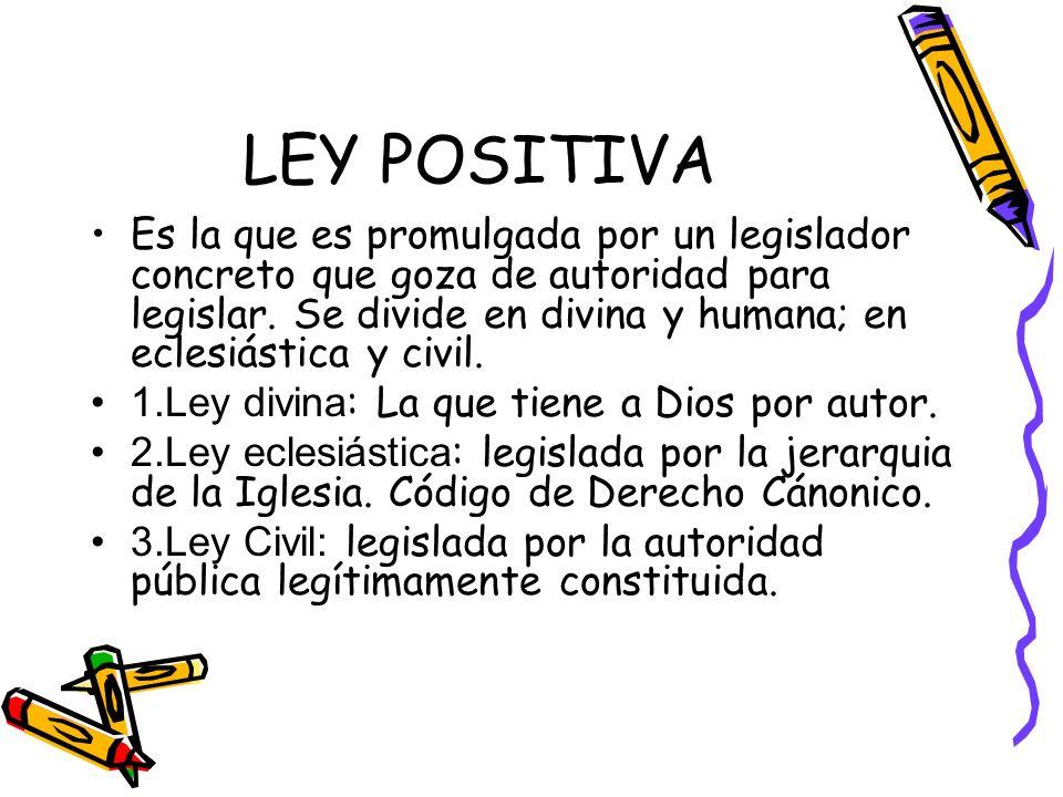 LEY POSITIVA Es la que es promulgada por un legislador concreto que goza de autoridad para legislar. Se divide en divina y humana; en eclesiástica y c