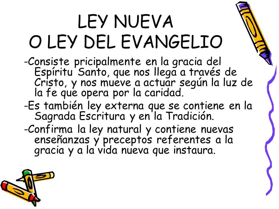 LEY NUEVA O LEY DEL EVANGELIO -Consiste pricipalmente en la gracia del Espíritu Santo, que nos llega a través de Cristo, y nos mueve a actuar según la