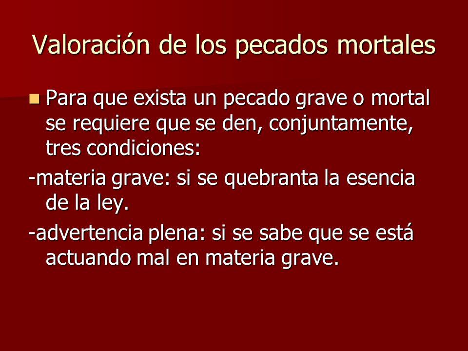 Valoración de los pecados mortales Para que exista un pecado grave o mortal se requiere que se den, conjuntamente, tres condiciones: Para que exista u