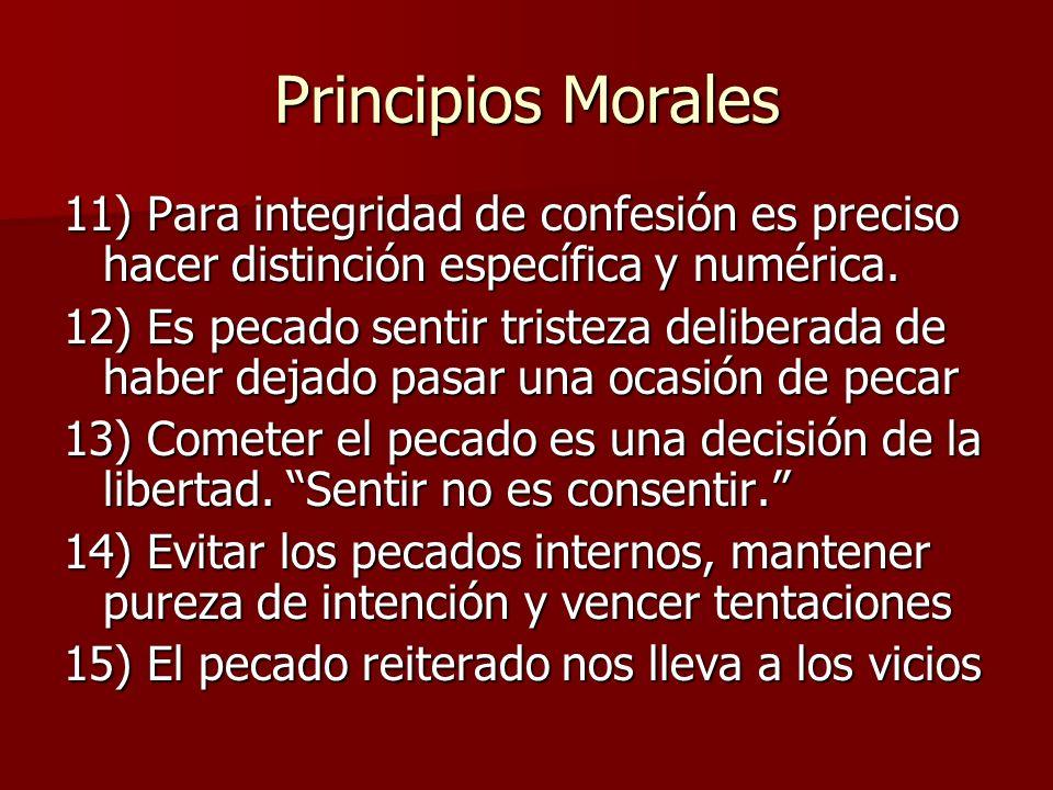 Principios Morales 11) Para integridad de confesión es preciso hacer distinción específica y numérica. 12) Es pecado sentir tristeza deliberada de hab
