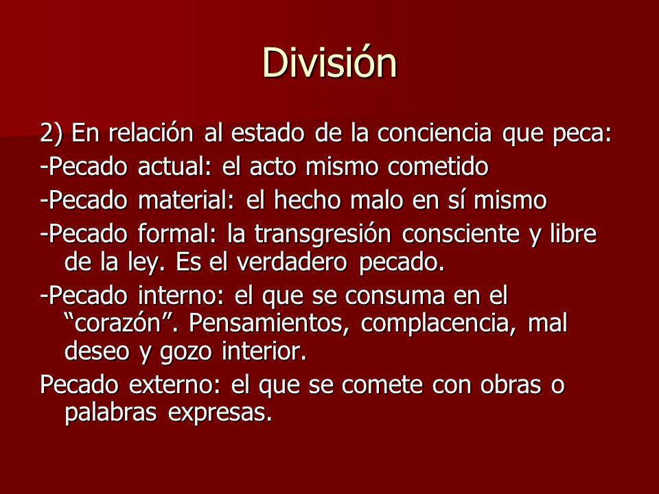 División 2) En relación al estado de la conciencia que peca: -Pecado actual: el acto mismo cometido -Pecado material: el hecho malo en sí mismo -Pecad