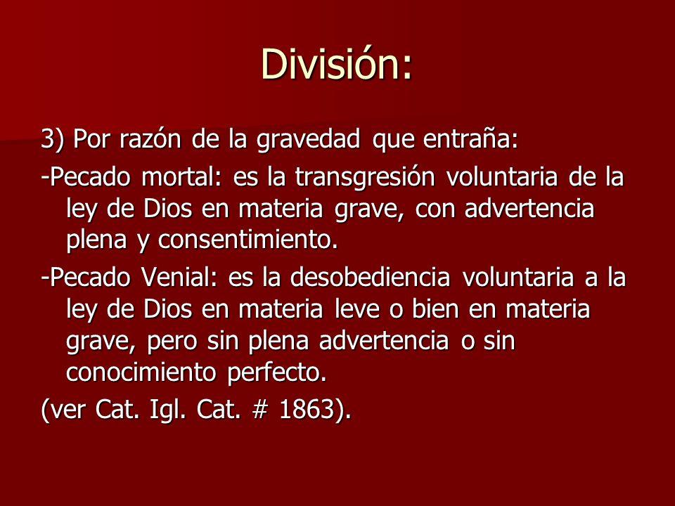 División: 3) Por razón de la gravedad que entraña: -Pecado mortal: es la transgresión voluntaria de la ley de Dios en materia grave, con advertencia p