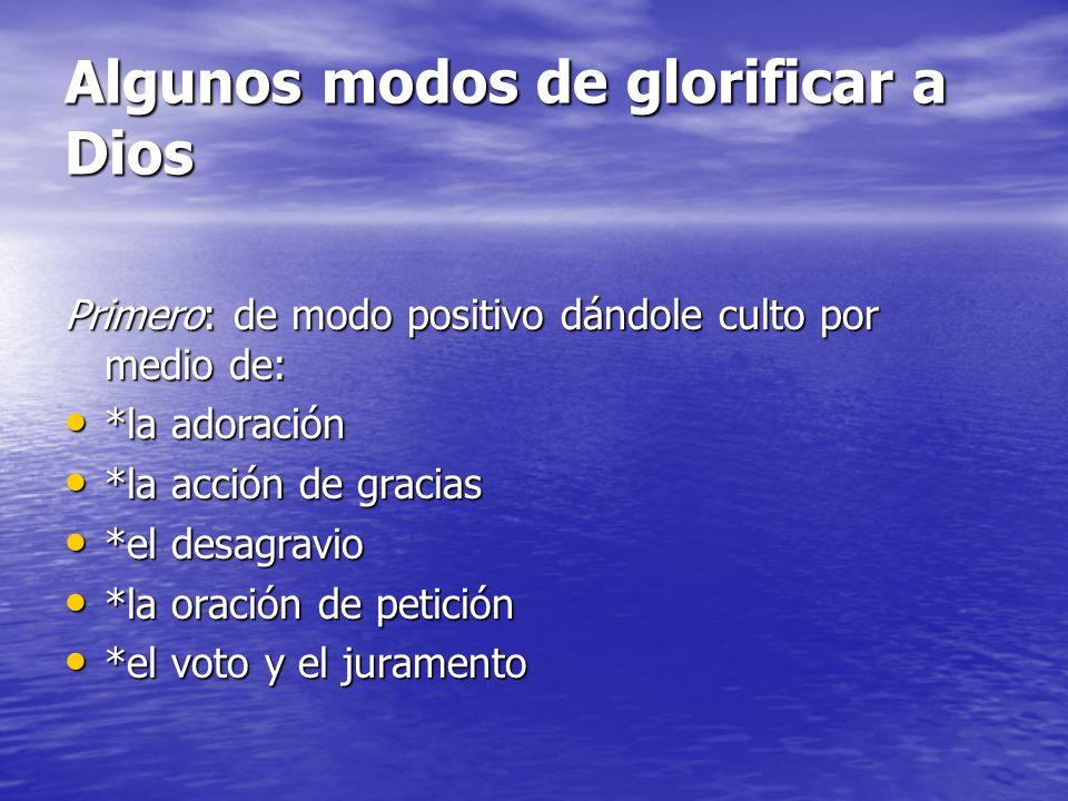 Algunos modos de glorificar a Dios Primero: de modo positivo dándole culto por medio de: *la adoración *la adoración *la acción de gracias *la acción