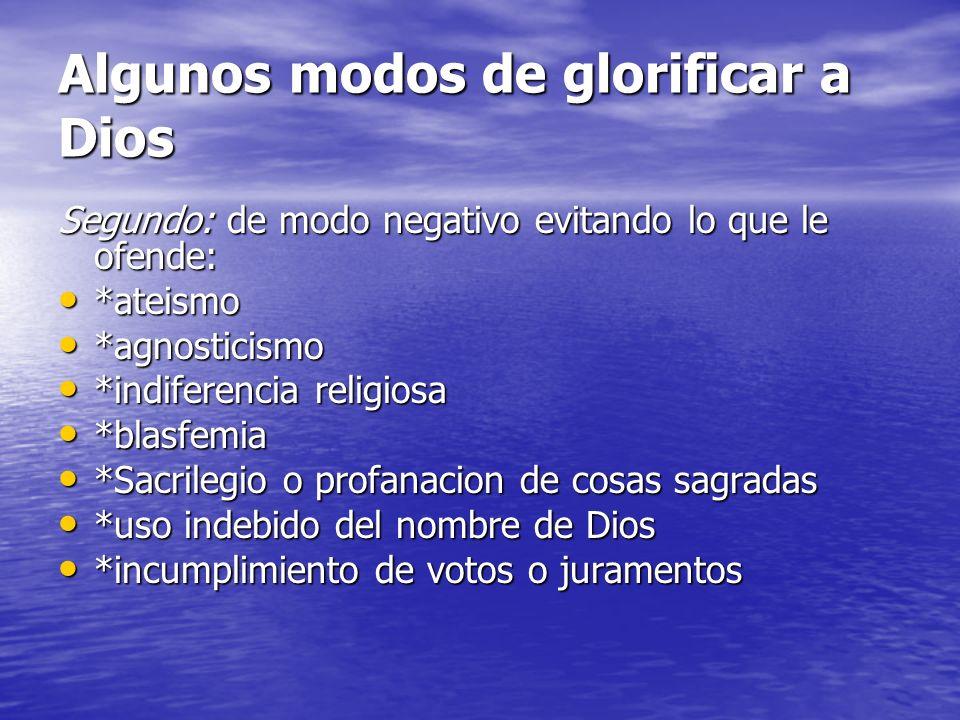 Algunos modos de glorificar a Dios Segundo: de modo negativo evitando lo que le ofende: *ateismo *ateismo *agnosticismo *agnosticismo *indiferencia re