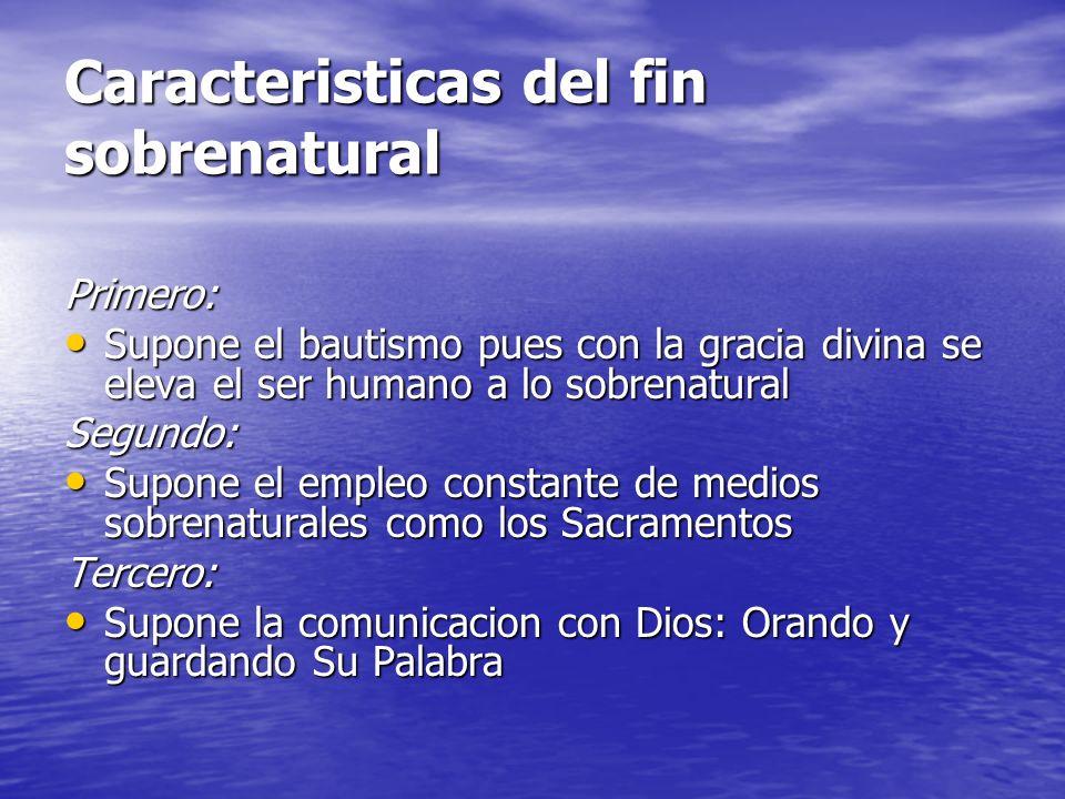 Caracteristicas del fin sobrenatural Primero: Supone el bautismo pues con la gracia divina se eleva el ser humano a lo sobrenatural Supone el bautismo