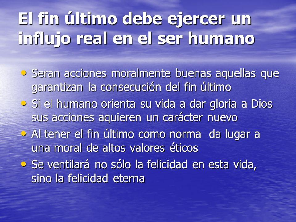 El fin último debe ejercer un influjo real en el ser humano Seran acciones moralmente buenas aquellas que garantizan la consecución del fin último Ser