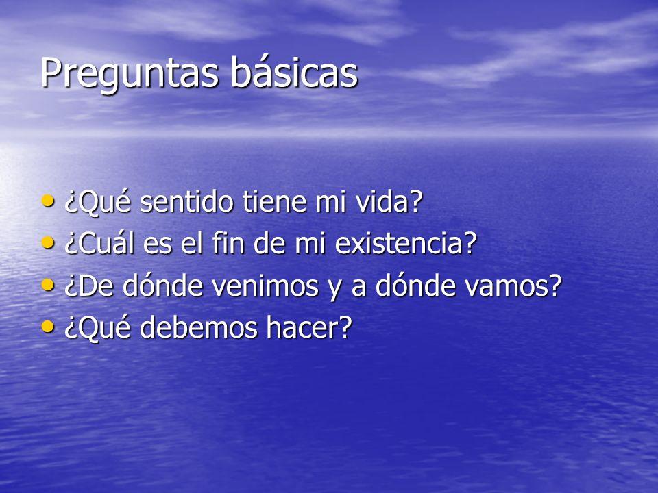 Preguntas básicas ¿Qué sentido tiene mi vida? ¿Qué sentido tiene mi vida? ¿Cuál es el fin de mi existencia? ¿Cuál es el fin de mi existencia? ¿De dónd