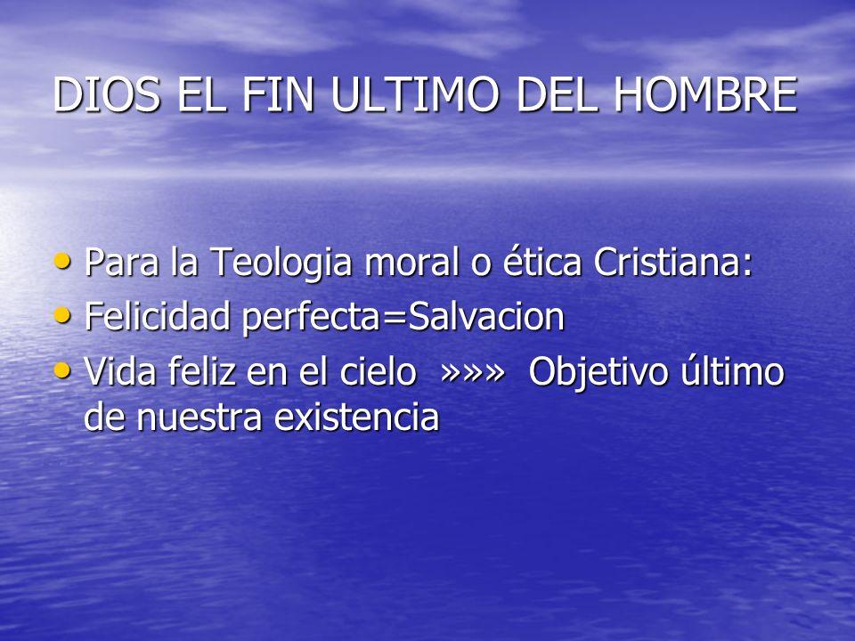DIOS EL FIN ULTIMO DEL HOMBRE Para la Teologia moral o ética Cristiana: Para la Teologia moral o ética Cristiana: Felicidad perfecta=Salvacion Felicid