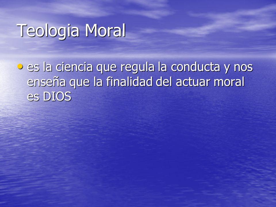 Teologia Moral es la ciencia que regula la conducta y nos enseña que la finalidad del actuar moral es DIOS es la ciencia que regula la conducta y nos