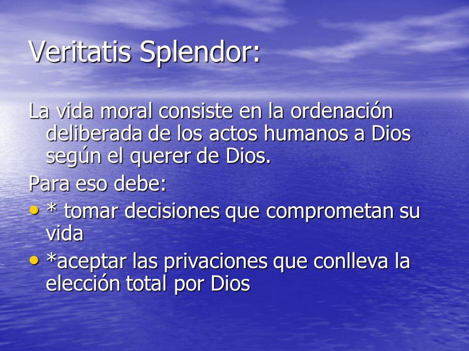 Veritatis Splendor: La vida moral consiste en la ordenación deliberada de los actos humanos a Dios según el querer de Dios. Para eso debe: * tomar dec
