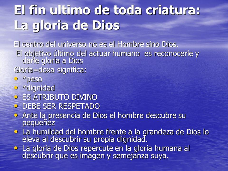 El fin ultimo de toda criatura: La gloria de Dios El centro del universo no es el Hombre sino Dios. El objetivo último del actuar humano es reconocerl
