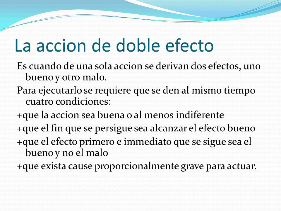 La accion de doble efecto Es cuando de una sola accion se derivan dos efectos, uno bueno y otro malo. Para ejecutarlo se requiere que se den al mismo
