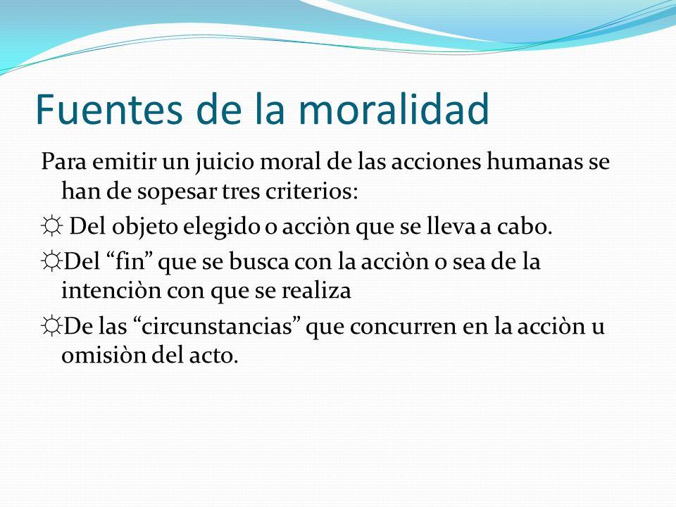 Fuentes de la moralidad Para emitir un juicio moral de las acciones humanas se han de sopesar tres criterios: Del objeto elegido o acciòn que se lleva