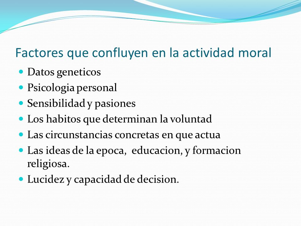 Factores que confluyen en la actividad moral Datos geneticos Psicologia personal Sensibilidad y pasiones Los habitos que determinan la voluntad Las ci
