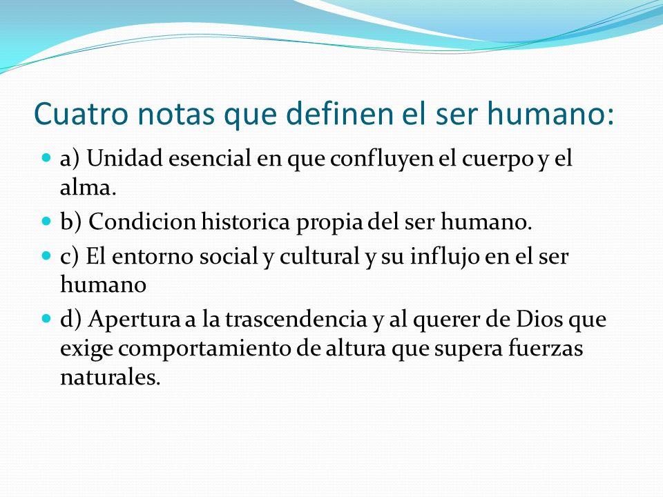 Cuatro notas que definen el ser humano: a) Unidad esencial en que confluyen el cuerpo y el alma. b) Condicion historica propia del ser humano. c) El e