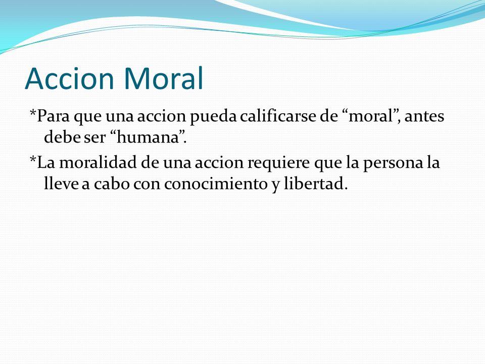 Accion Moral *Para que una accion pueda calificarse de moral, antes debe ser humana. *La moralidad de una accion requiere que la persona la lleve a ca