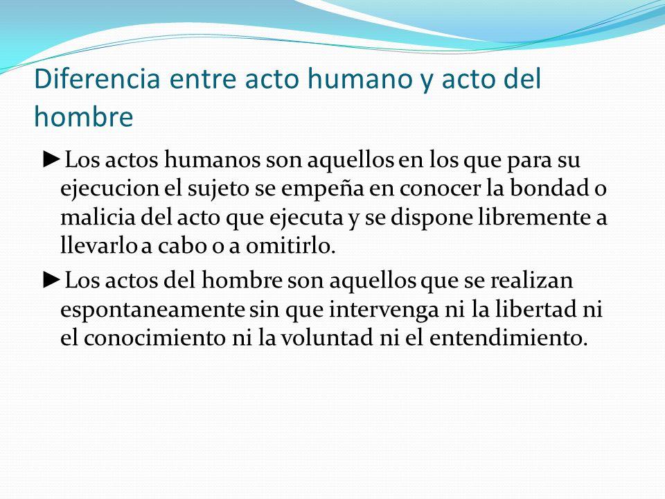 Diferencia entre acto humano y acto del hombre Los actos humanos son aquellos en los que para su ejecucion el sujeto se empeña en conocer la bondad o