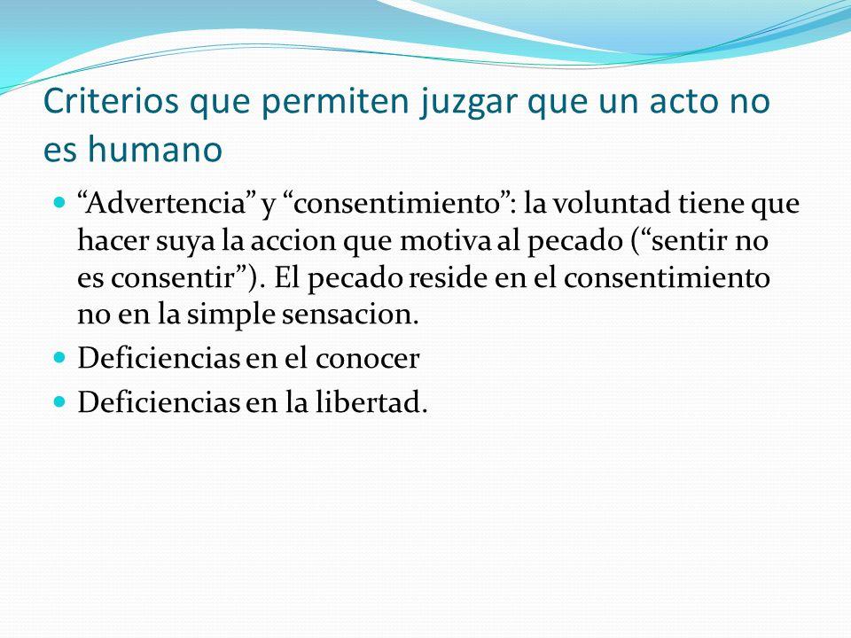 Criterios que permiten juzgar que un acto no es humano Advertencia y consentimiento: la voluntad tiene que hacer suya la accion que motiva al pecado (