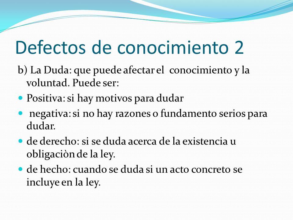Defectos de conocimiento 2 b) La Duda: que puede afectar el conocimiento y la voluntad. Puede ser: Positiva: si hay motivos para dudar negativa: si no