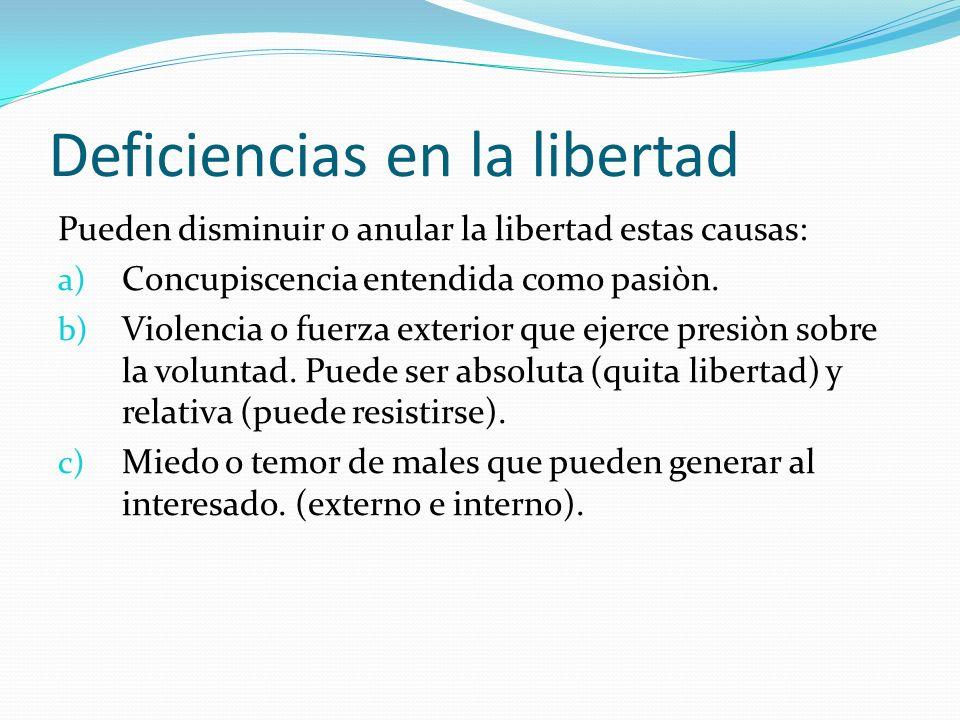 Deficiencias en la libertad Pueden disminuir o anular la libertad estas causas: a) Concupiscencia entendida como pasiòn. b) Violencia o fuerza exterio
