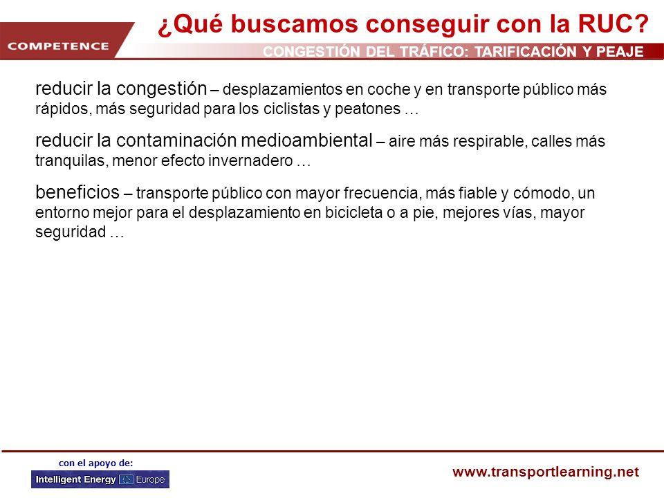 CONGESTIÓN DEL TRÁFICO: TARIFICACIÓN Y PEAJE www.transportlearning.net con el apoyo de: ¿Qué buscamos conseguir con la RUC? reducir la congestión – de
