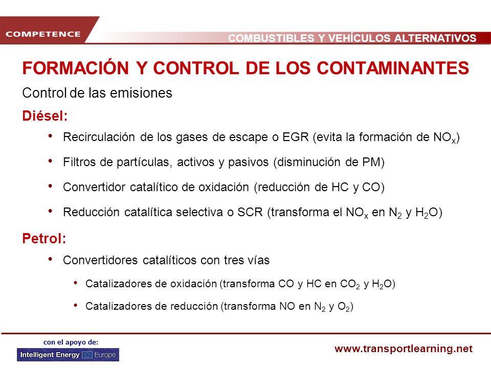 COMBUSTIBLES Y VEHÍCULOS ALTERNATIVOS www.transportlearning.net con el apoyo de: FORMACIÓN Y CONTROL DE LOS CONTAMINANTES Control de las emisiones Diésel: Recirculación de los gases de escape o EGR (evita la formación de NO x ) Filtros de partículas, activos y pasivos (disminución de PM) Convertidor catalítico de oxidación (reducción de HC y CO) Reducción catalítica selectiva o SCR (transforma el NO x en N 2 y H 2 O) Petrol: Convertidores catalíticos con tres vías Catalizadores de oxidación (transforma CO y HC en CO 2 y H 2 O) Catalizadores de reducción (transforma NO en N 2 y O 2 )