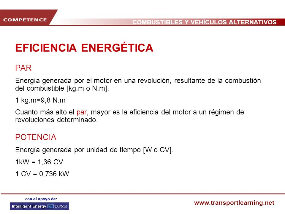 COMBUSTIBLES Y VEHÍCULOS ALTERNATIVOS www.transportlearning.net con el apoyo de: EFICIENCIA ENERGÉTICA PAR Energía generada por el motor en una revolución, resultante de la combustión del combustible [kg.m o N.m].