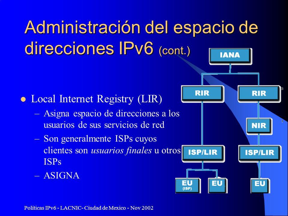 Políticas IPv6 - LACNIC- Ciudad de Mexico - Nov 2002 Administración del espacio de direcciones IPv6 (cont.) Local Internet Registry (LIR) –Asigna espa