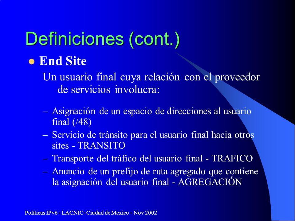 Políticas IPv6 - LACNIC- Ciudad de Mexico - Nov 2002 Definiciones (cont.) End Site Un usuario final cuya relación con el proveedor de servicios involucra: –Asignación de un espacio de direcciones al usuario final (/48) –Servicio de tránsito para el usuario final hacia otros sites - TRANSITO –Transporte del tráfico del usuario final - TRAFICO –Anuncio de un prefijo de ruta agregado que contiene la asignación del usuario final - AGREGACIÓN