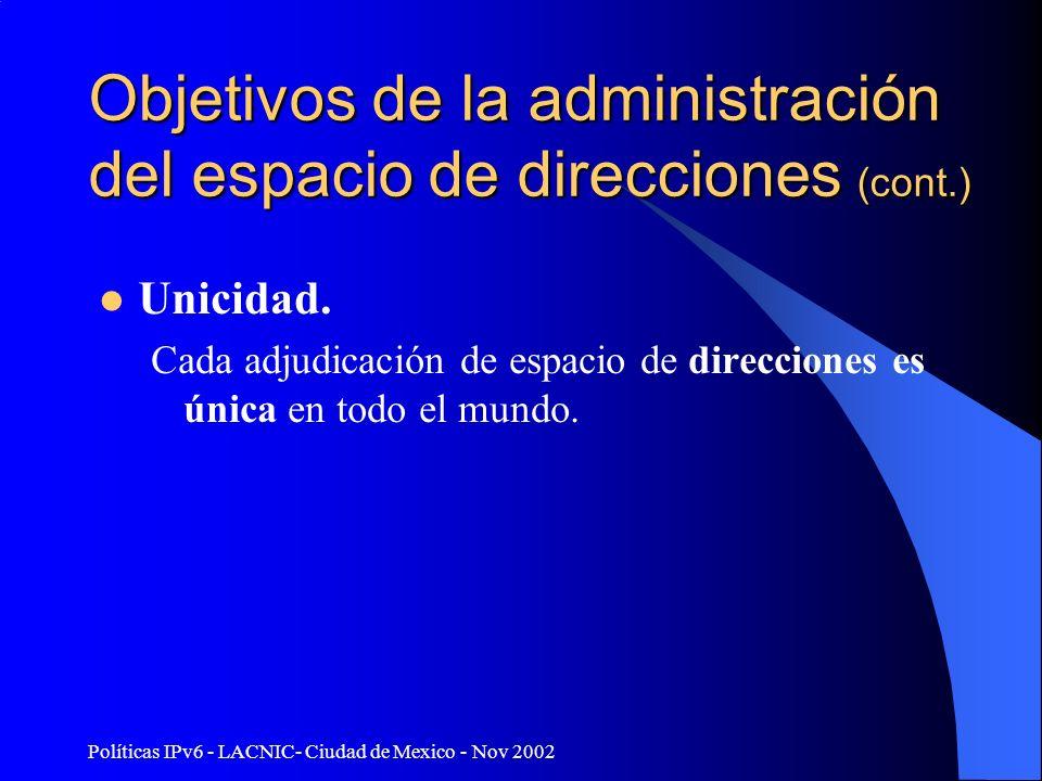 Políticas IPv6 - LACNIC- Ciudad de Mexico - Nov 2002 Objetivos de la administración del espacio de direcciones (cont.) Unicidad. Cada adjudicación de