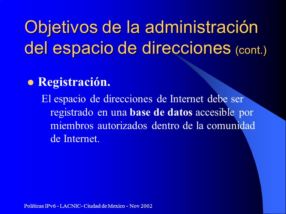 Políticas IPv6 - LACNIC- Ciudad de Mexico - Nov 2002 Objetivos de la administración del espacio de direcciones (cont.) Registración. El espacio de dir