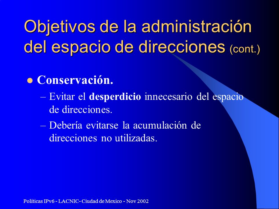 Políticas IPv6 - LACNIC- Ciudad de Mexico - Nov 2002 Objetivos de la administración del espacio de direcciones (cont.) Conservación. –Evitar el desper