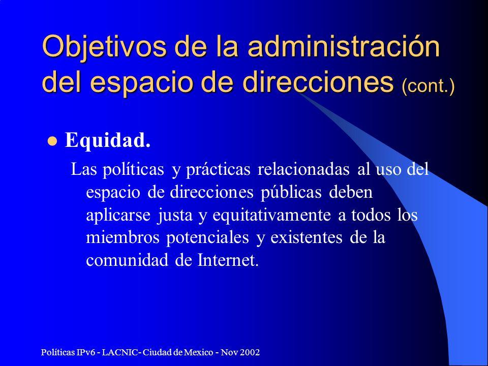 Políticas IPv6 - LACNIC- Ciudad de Mexico - Nov 2002 Objetivos de la administración del espacio de direcciones (cont.) Equidad. Las políticas y prácti