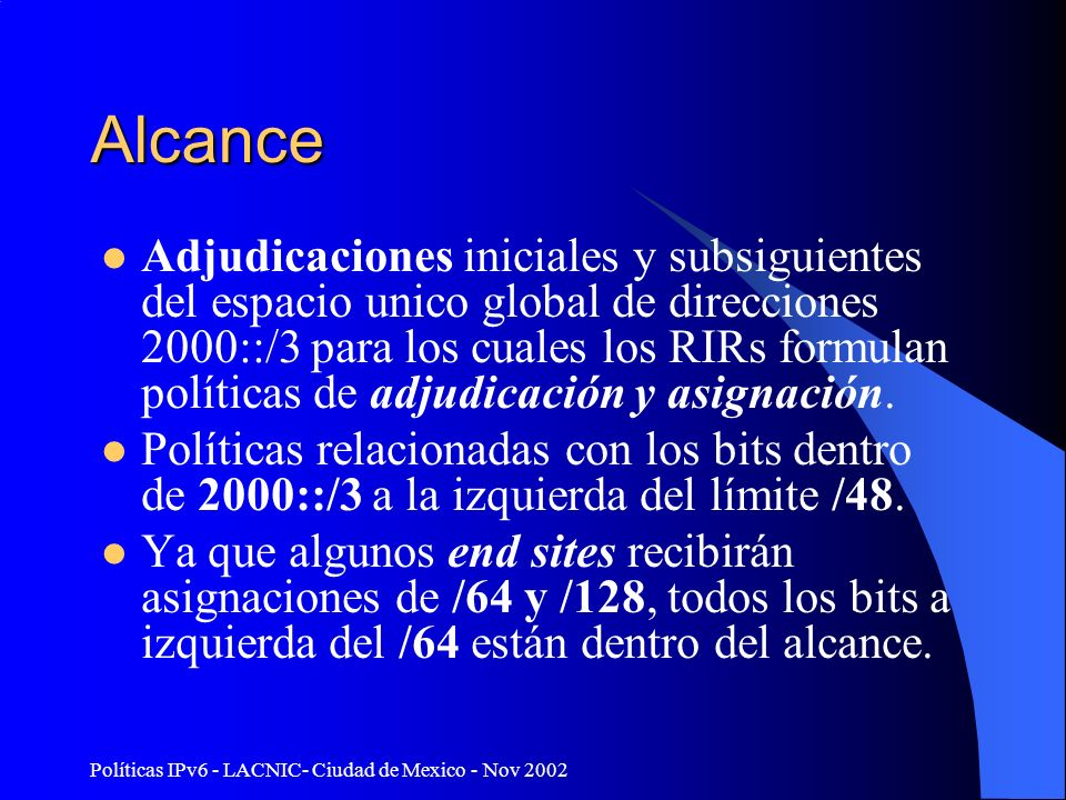 Políticas IPv6 - LACNIC- Ciudad de Mexico - Nov 2002 IPv6 Interface IDTLA 001 SLA 64 bits31324 bits16 bits8 Proveedor/públic a SitioDispositivo RES 64 bits16 bits48 bits /64 /128 /48/32 001/3 NLA 64k 2000::/3 64k