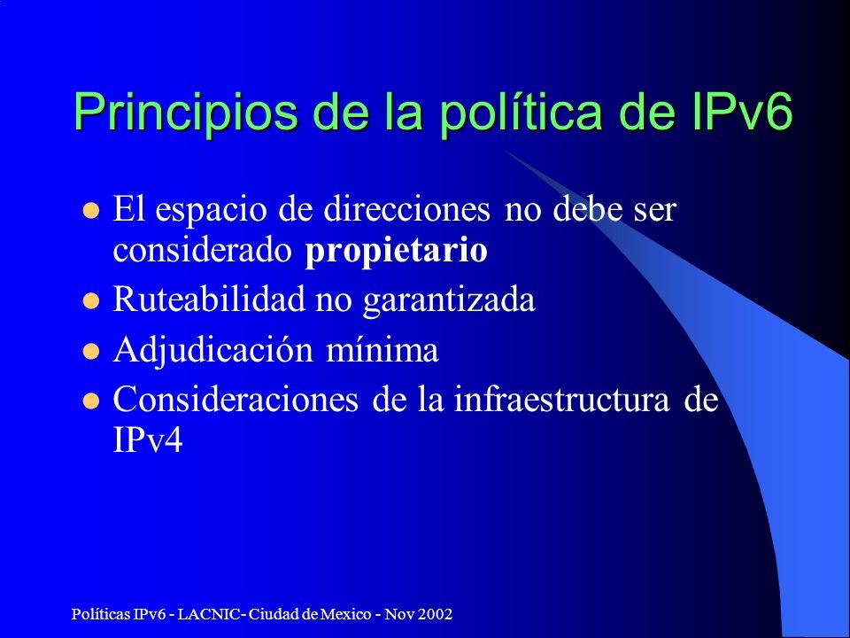 Políticas IPv6 - LACNIC- Ciudad de Mexico - Nov 2002 Principios de la política de IPv6 El espacio de direcciones no debe ser considerado propietario Ruteabilidad no garantizada Adjudicación mínima Consideraciones de la infraestructura de IPv4