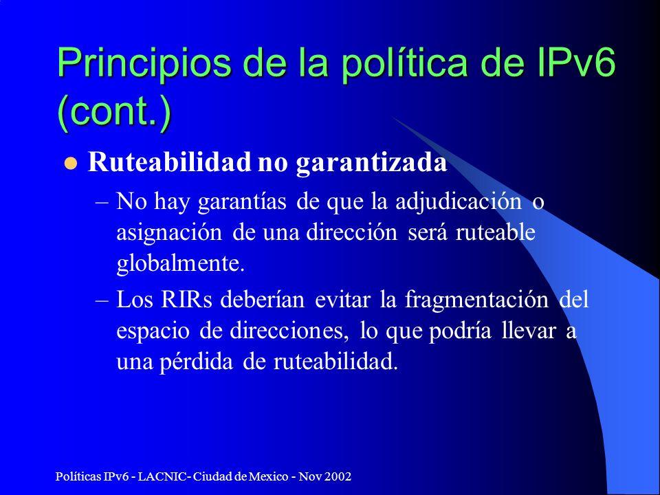 Políticas IPv6 - LACNIC- Ciudad de Mexico - Nov 2002 Principios de la política de IPv6 (cont.) Ruteabilidad no garantizada –No hay garantías de que la adjudicación o asignación de una dirección será ruteable globalmente.