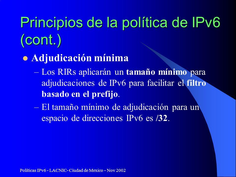 Políticas IPv6 - LACNIC- Ciudad de Mexico - Nov 2002 Principios de la política de IPv6 (cont.) Adjudicación mínima –Los RIRs aplicarán un tamaño mínimo para adjudicaciones de IPv6 para facilitar el filtro basado en el prefijo.