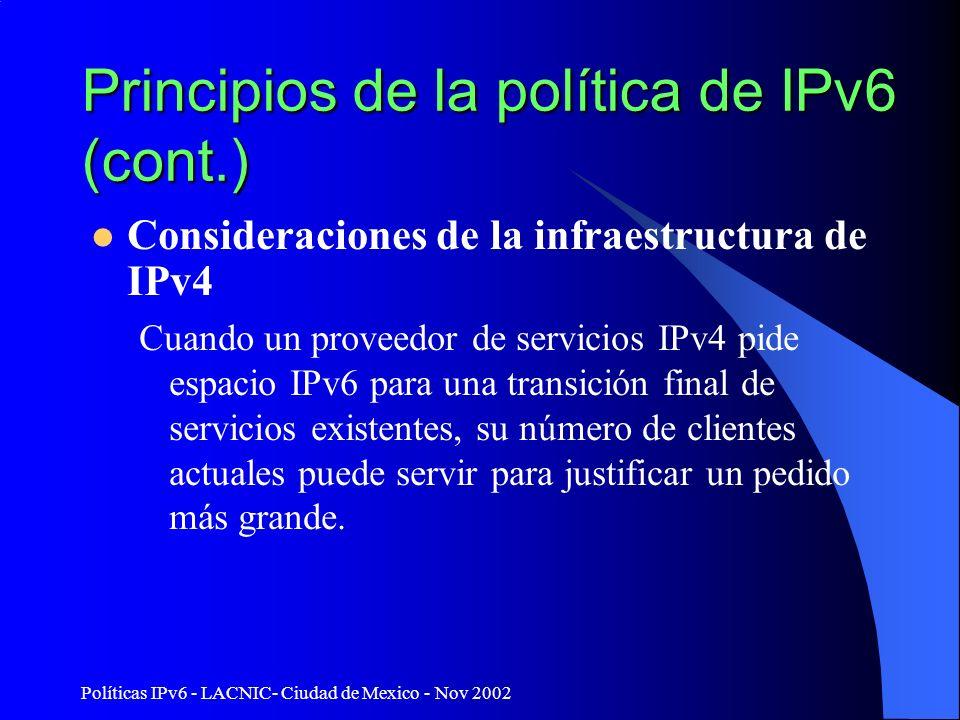 Políticas IPv6 - LACNIC- Ciudad de Mexico - Nov 2002 Principios de la política de IPv6 (cont.) Consideraciones de la infraestructura de IPv4 Cuando un proveedor de servicios IPv4 pide espacio IPv6 para una transición final de servicios existentes, su número de clientes actuales puede servir para justificar un pedido más grande.