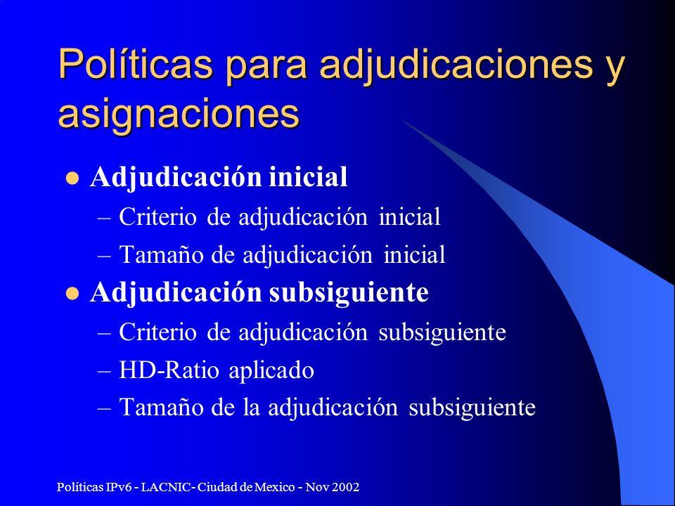 Políticas IPv6 - LACNIC- Ciudad de Mexico - Nov 2002 Políticas para adjudicaciones y asignaciones Adjudicación inicial –Criterio de adjudicación inicial –Tamaño de adjudicación inicial Adjudicación subsiguiente –Criterio de adjudicación subsiguiente –HD-Ratio aplicado –Tamaño de la adjudicación subsiguiente