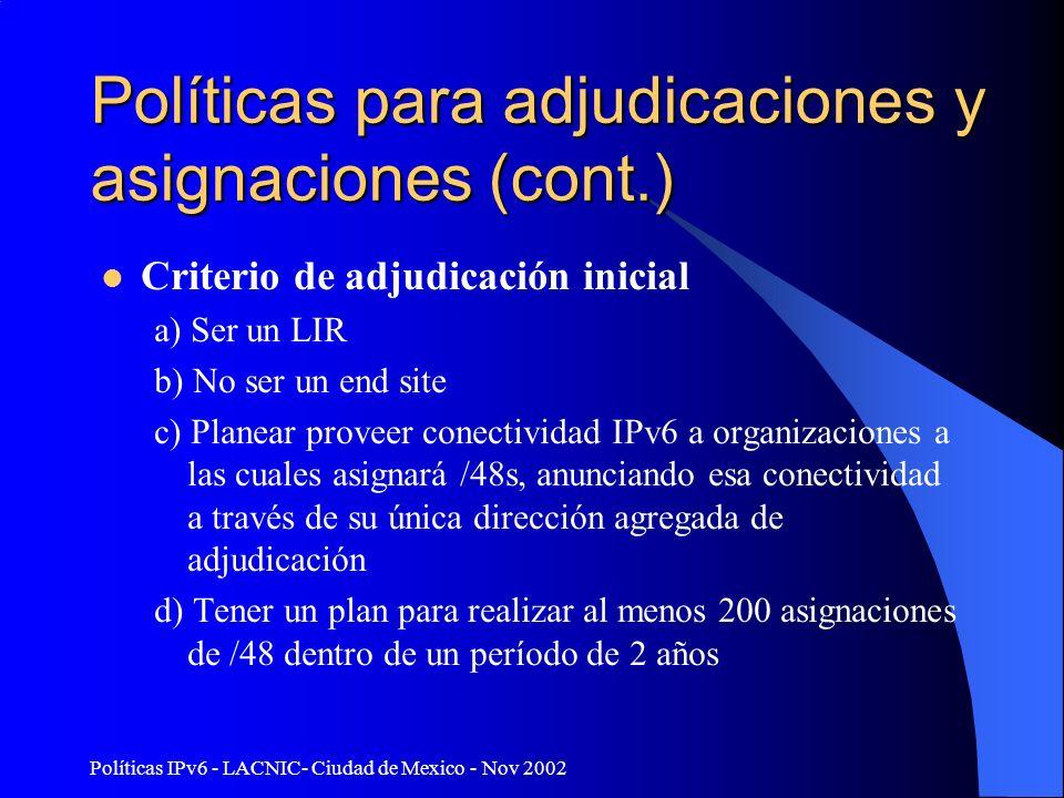 Políticas IPv6 - LACNIC- Ciudad de Mexico - Nov 2002 Políticas para adjudicaciones y asignaciones (cont.) Criterio de adjudicación inicial a) Ser un LIR b) No ser un end site c) Planear proveer conectividad IPv6 a organizaciones a las cuales asignará /48s, anunciando esa conectividad a través de su única dirección agregada de adjudicación d) Tener un plan para realizar al menos 200 asignaciones de /48 dentro de un período de 2 años