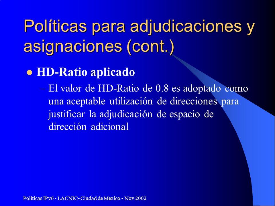 Políticas IPv6 - LACNIC- Ciudad de Mexico - Nov 2002 Políticas para adjudicaciones y asignaciones (cont.) HD-Ratio aplicado –El valor de HD-Ratio de 0.8 es adoptado como una aceptable utilización de direcciones para justificar la adjudicación de espacio de dirección adicional