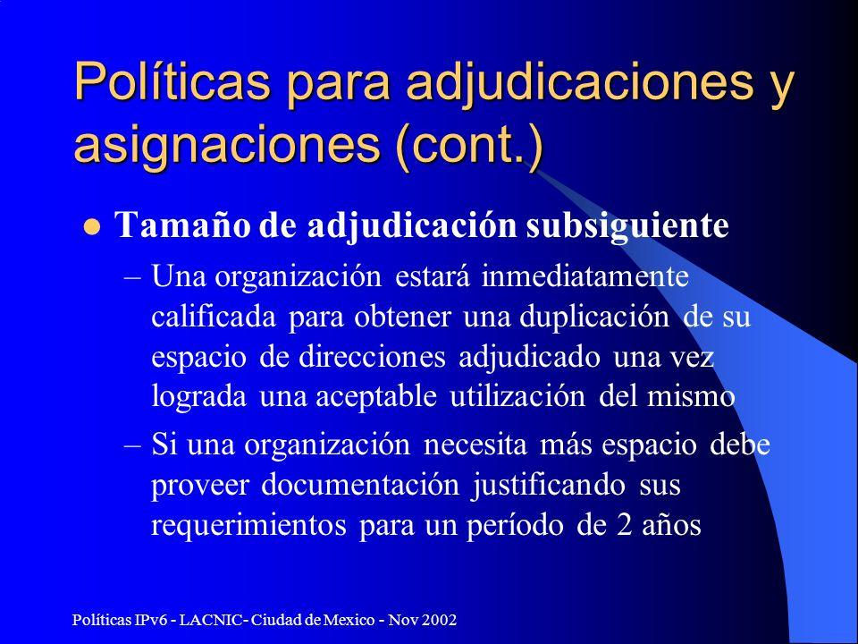 Políticas IPv6 - LACNIC- Ciudad de Mexico - Nov 2002 Políticas para adjudicaciones y asignaciones (cont.) Tamaño de adjudicación subsiguiente –Una organización estará inmediatamente calificada para obtener una duplicación de su espacio de direcciones adjudicado una vez lograda una aceptable utilización del mismo –Si una organización necesita más espacio debe proveer documentación justificando sus requerimientos para un período de 2 años