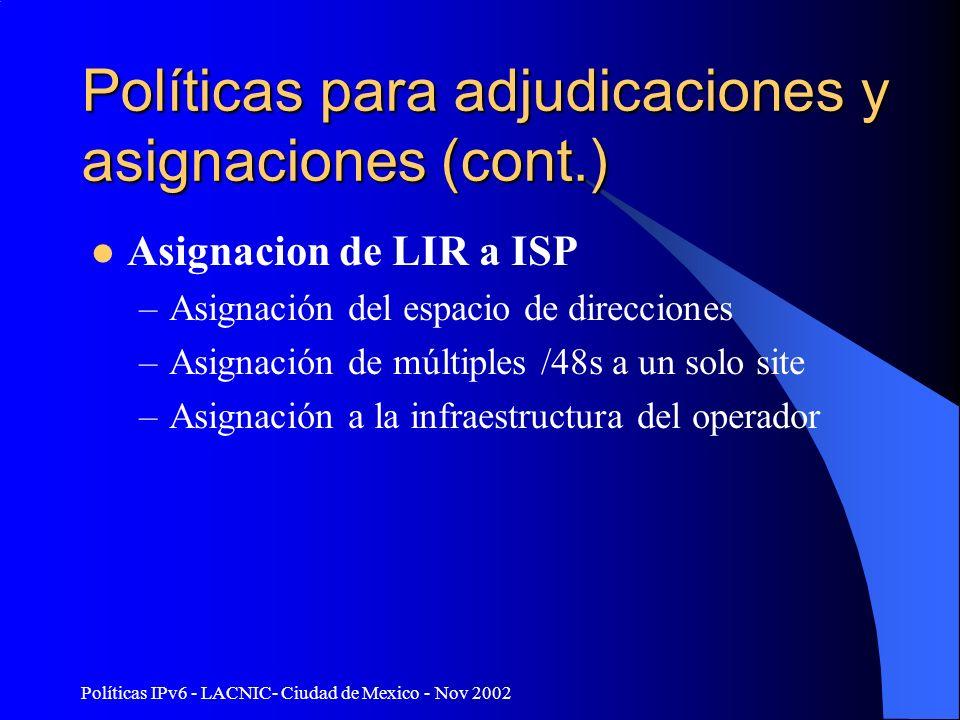Políticas IPv6 - LACNIC- Ciudad de Mexico - Nov 2002 Políticas para adjudicaciones y asignaciones (cont.) Asignacion de LIR a ISP –Asignación del espacio de direcciones –Asignación de múltiples /48s a un solo site –Asignación a la infraestructura del operador