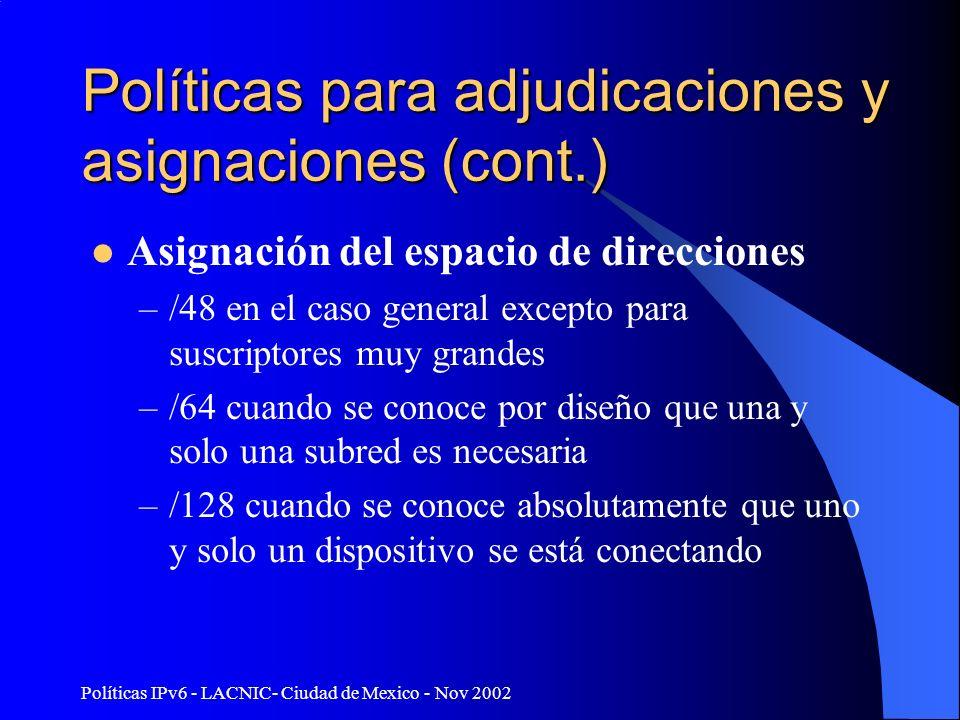 Políticas IPv6 - LACNIC- Ciudad de Mexico - Nov 2002 Políticas para adjudicaciones y asignaciones (cont.) Asignación del espacio de direcciones –/48 en el caso general excepto para suscriptores muy grandes –/64 cuando se conoce por diseño que una y solo una subred es necesaria –/128 cuando se conoce absolutamente que uno y solo un dispositivo se está conectando