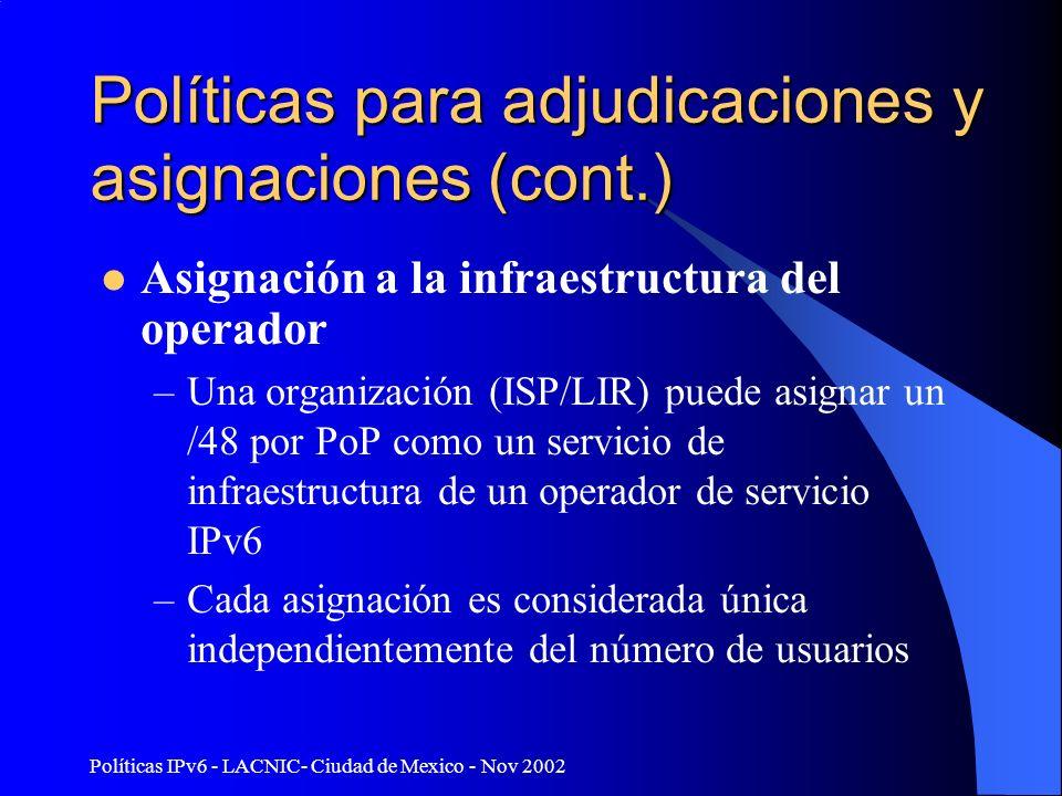 Políticas IPv6 - LACNIC- Ciudad de Mexico - Nov 2002 Políticas para adjudicaciones y asignaciones (cont.) Asignación a la infraestructura del operador –Una organización (ISP/LIR) puede asignar un /48 por PoP como un servicio de infraestructura de un operador de servicio IPv6 –Cada asignación es considerada única independientemente del número de usuarios