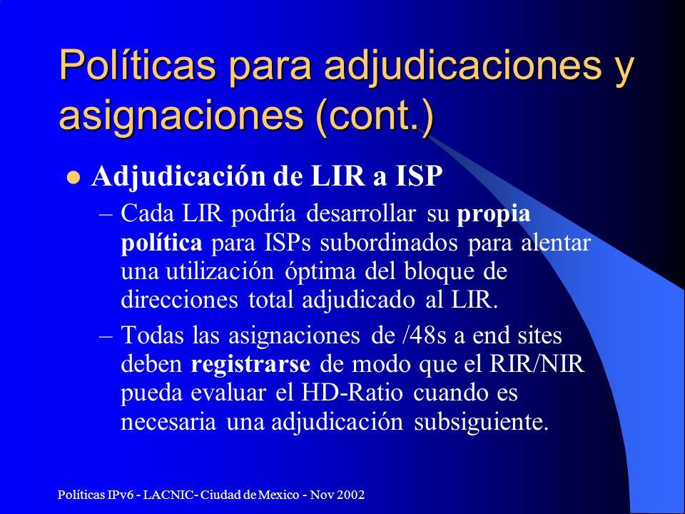 Políticas IPv6 - LACNIC- Ciudad de Mexico - Nov 2002 Políticas para adjudicaciones y asignaciones (cont.) Adjudicación de LIR a ISP –Cada LIR podría desarrollar su propia política para ISPs subordinados para alentar una utilización óptima del bloque de direcciones total adjudicado al LIR.