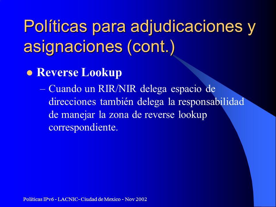 Políticas IPv6 - LACNIC- Ciudad de Mexico - Nov 2002 Políticas para adjudicaciones y asignaciones (cont.) Reverse Lookup –Cuando un RIR/NIR delega espacio de direcciones también delega la responsabilidad de manejar la zona de reverse lookup correspondiente.