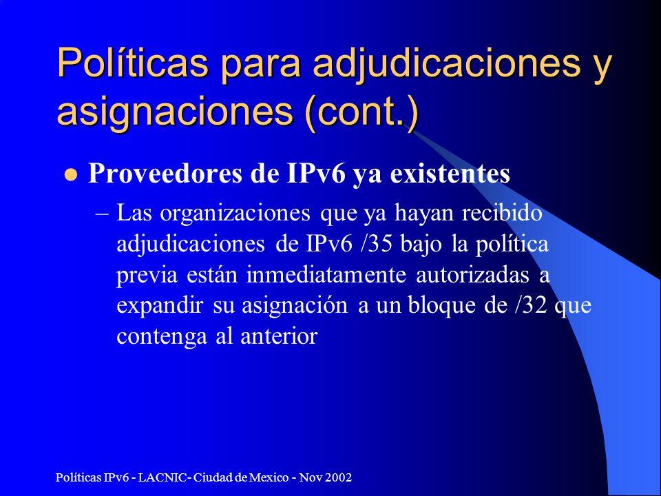 Políticas IPv6 - LACNIC- Ciudad de Mexico - Nov 2002 Políticas para adjudicaciones y asignaciones (cont.) Proveedores de IPv6 ya existentes –Las organizaciones que ya hayan recibido adjudicaciones de IPv6 /35 bajo la política previa están inmediatamente autorizadas a expandir su asignación a un bloque de /32 que contenga al anterior